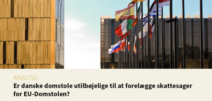 """Analyse:""""Er danske domstole utilbøjelige til at forelægge skattesager for EU-Domstolen?"""""""